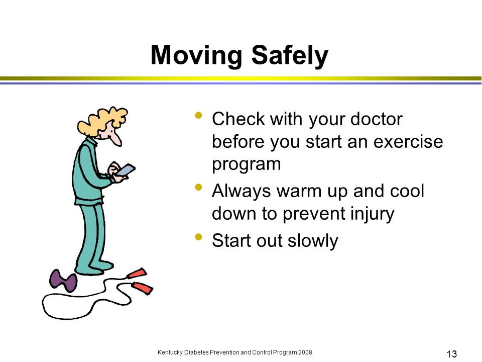 Moving Safely Check with your doctor before you start an exercise program. Always warm up and cool down to prevent injury.