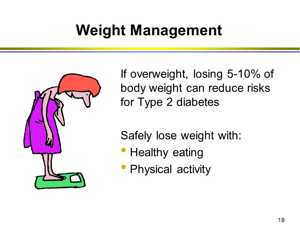 Weight Management If overweight, losing 5-10% of body weight can reduce risks for Type 2 diabetes. Safely lose weight with:
