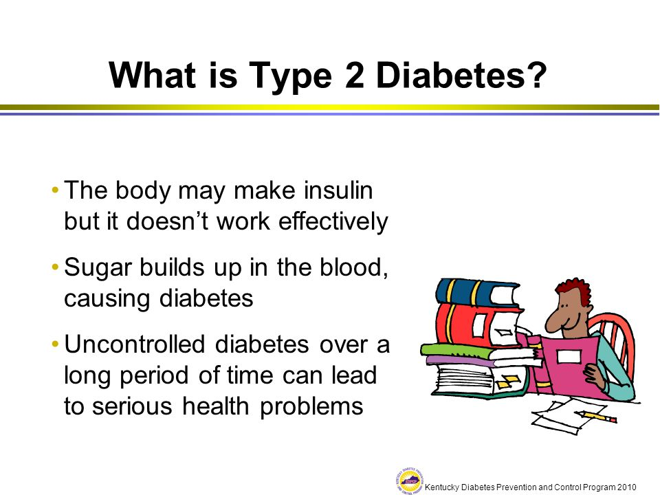 What is Type 2 Diabetes The body may make insulin but it doesn't work effectively. Sugar builds up in the blood, causing diabetes.