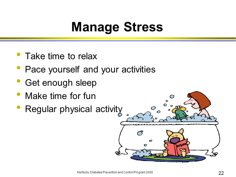Manage Stress Take time to relax Pace yourself and your activities