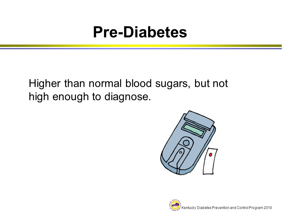 Pre-Diabetes Higher than normal blood sugars, but not high enough to diagnose.