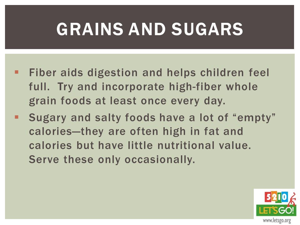 Grains and Sugars Fiber aids digestion and helps children feel full. Try and incorporate high-fiber whole grain foods at least once every day.