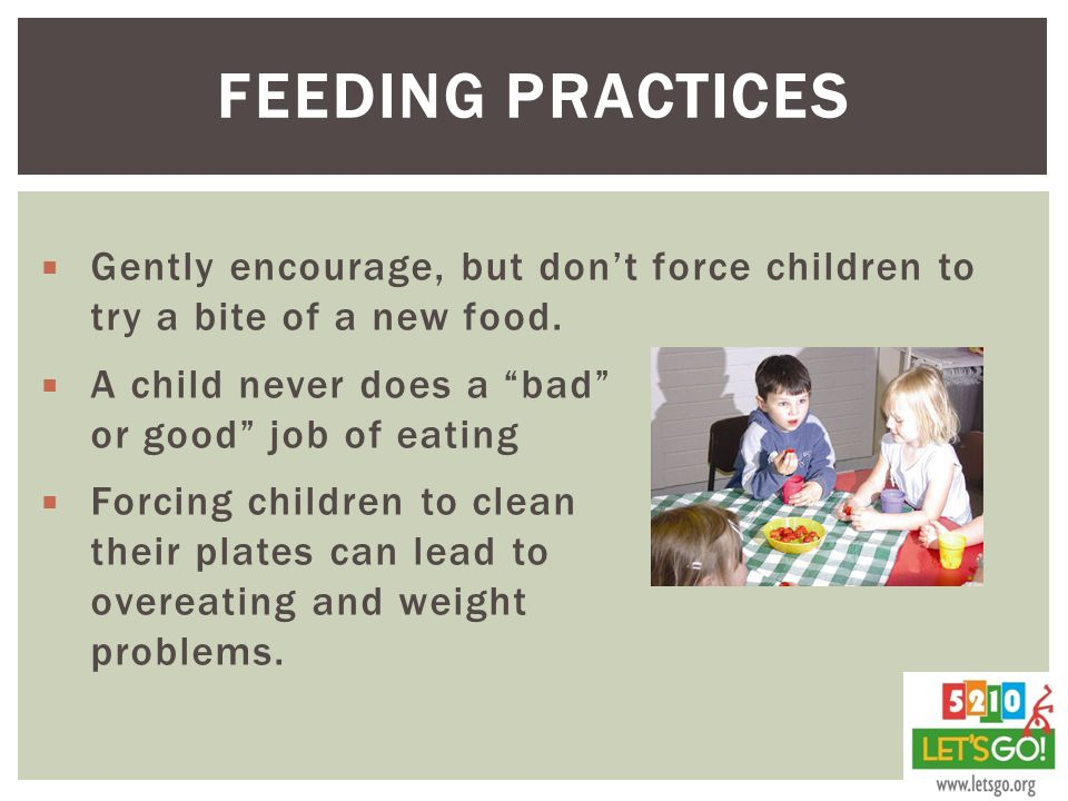 Feeding Practices Gently encourage, but don't force children to try a bite of a new food.