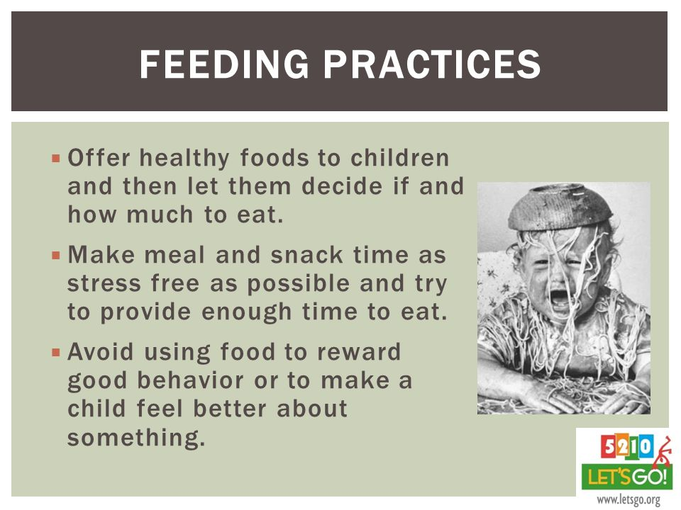 Feeding Practices Offer healthy foods to children and then let them decide if and how much to eat.