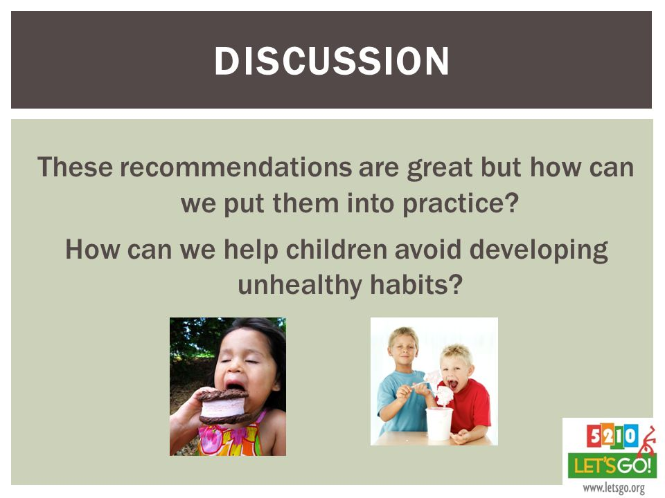Discussion These recommendations are great but how can we put them into practice How can we help children avoid developing unhealthy habits