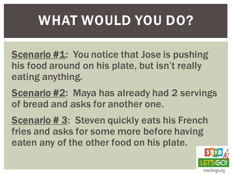 What would you do Scenario #1: You notice that Jose is pushing his food around on his plate, but isn't really eating anything.