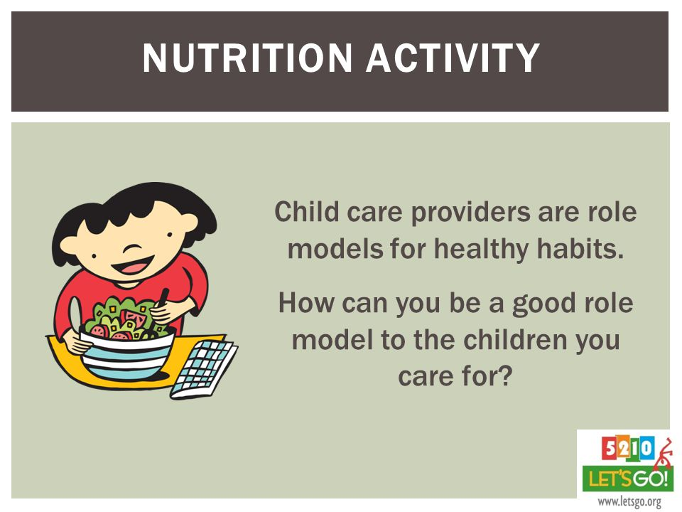 Nutrition Activity Child care providers are role models for healthy habits. How can you be a good role model to the children you care for