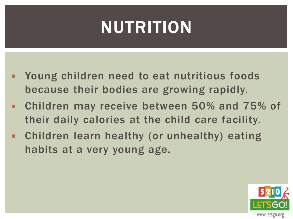 Nutrition Young children need to eat nutritious foods because their bodies are growing rapidly.