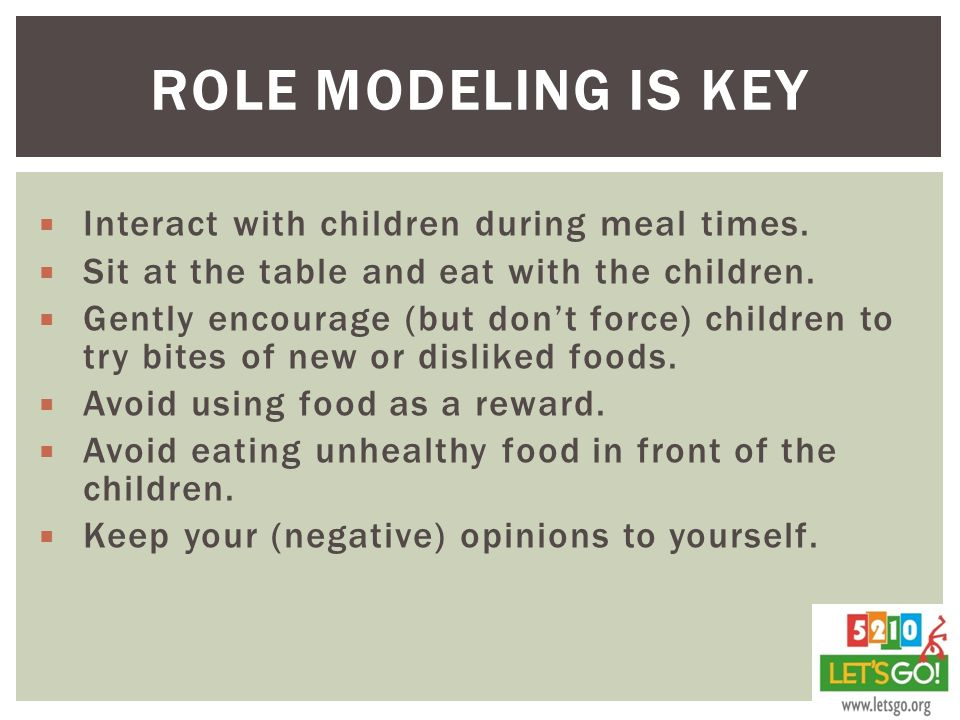 Role Modeling is key Interact with children during meal times.