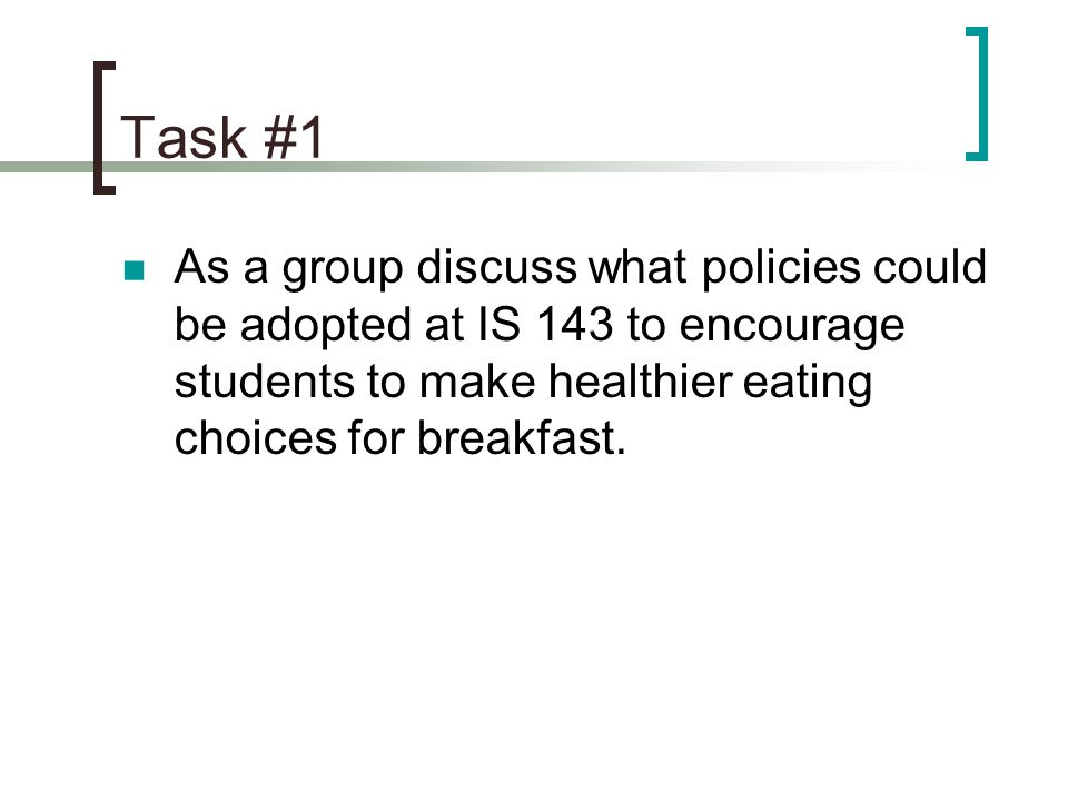 Task #1 As a group discuss what policies could be adopted at IS 143 to encourage students to make healthier eating choices for breakfast.