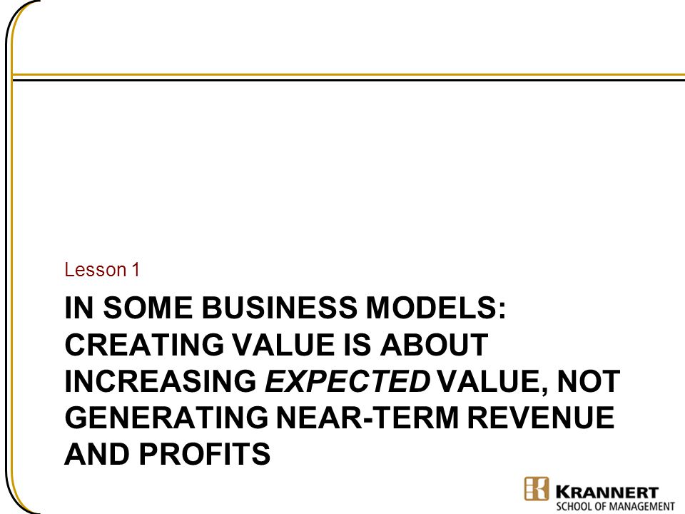 Lesson 1 In some business models: Creating value is about increasing Expected Value, not generating near-term revenue and profits.