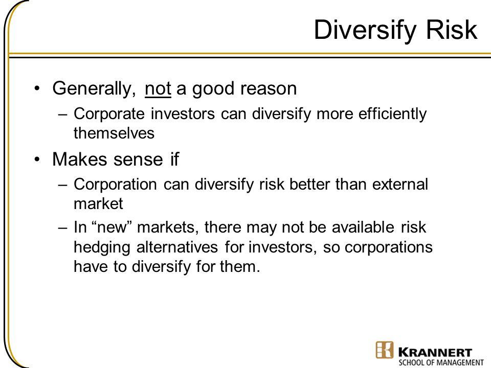 Diversify Risk Generally, not a good reason Makes sense if