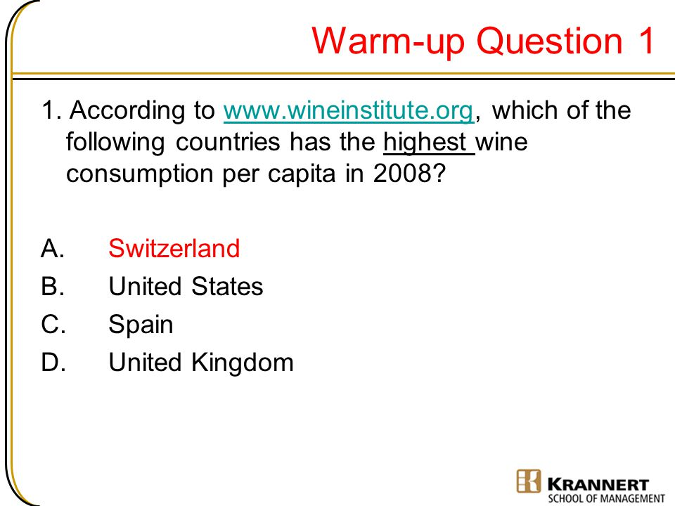 Warm-up Question 1 1. According to www.wineinstitute.org, which of the following countries has the highest wine consumption per capita in 2008