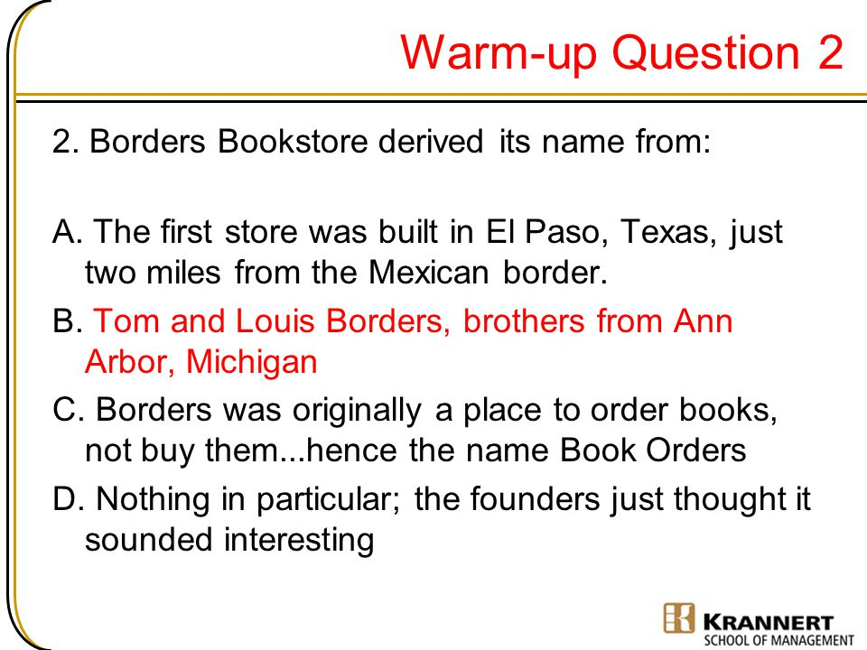 Warm-up Question 2 2. Borders Bookstore derived its name from: