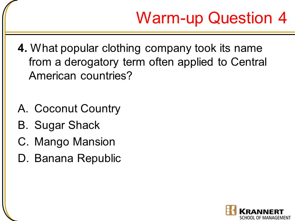 Warm-up Question 4 4. What popular clothing company took its name from a derogatory term often applied to Central American countries