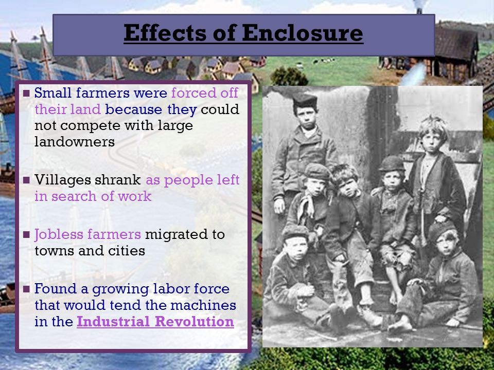 Effects of Enclosure Small farmers were forced off their land because they could not compete with large landowners.