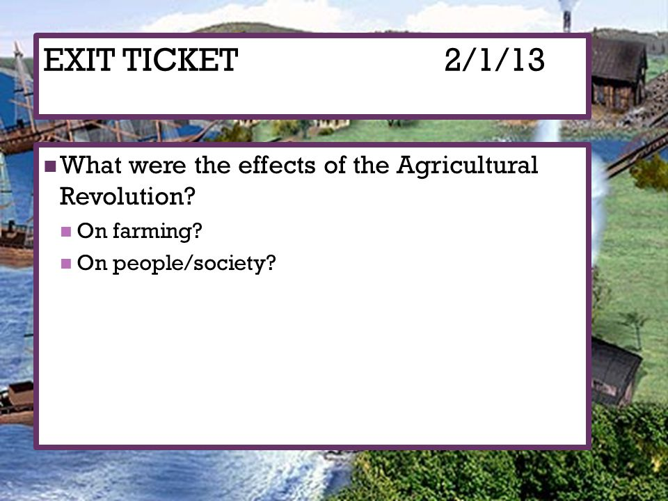 EXIT TICKET 2/1/13 What were the effects of the Agricultural Revolution.