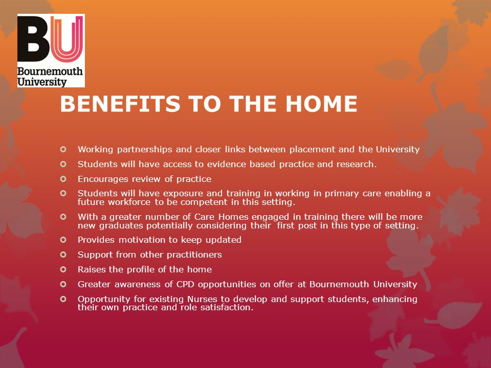 BENEFITS TO THE HOME Working partnerships and closer links between placement and the University.