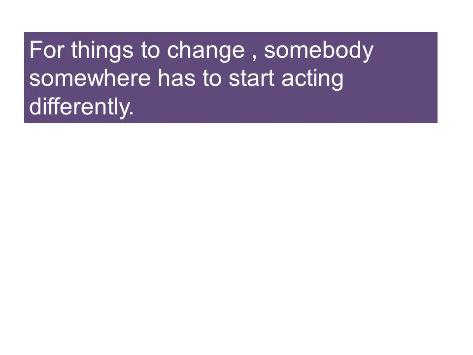 For things to change , somebody somewhere has to start acting differently.