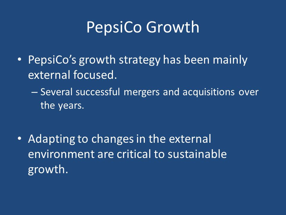 PepsiCo Growth PepsiCo's growth strategy has been mainly external focused. Several successful mergers and acquisitions over the years.