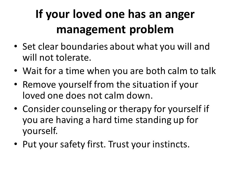 If your loved one has an anger management problem