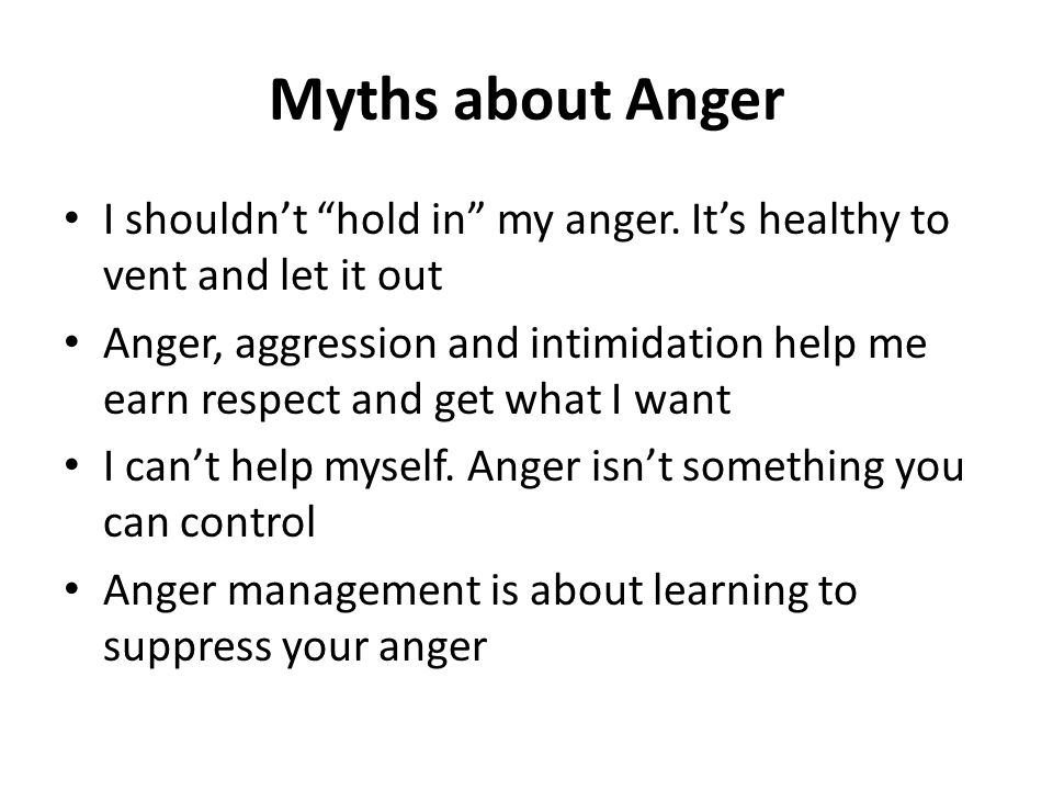 Myths about Anger I shouldn't hold in my anger. It's healthy to vent and let it out.