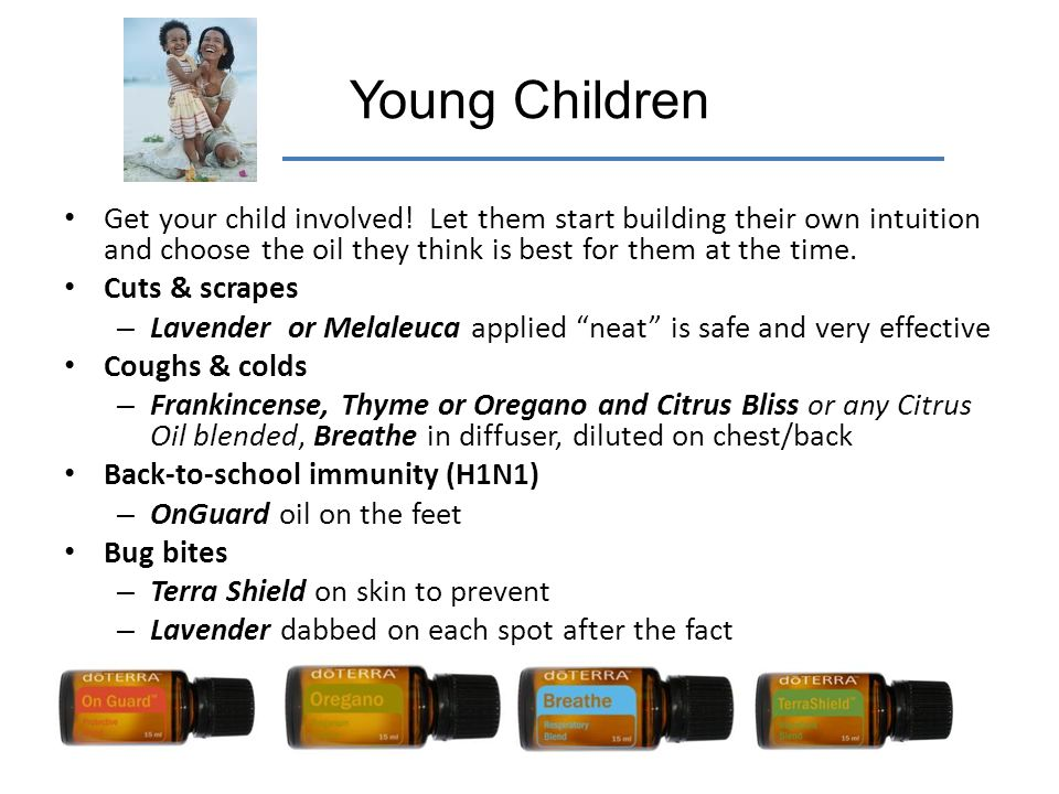 Young Children Get your child involved! Let them start building their own intuition and choose the oil they think is best for them at the time.