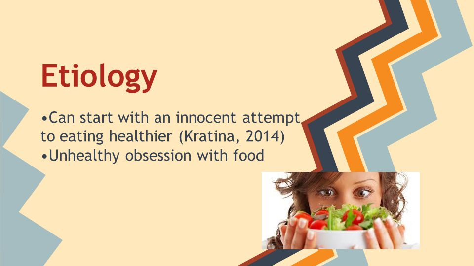 Etiology •Can start with an innocent attempt to eating healthier (Kratina, 2014) •Unhealthy obsession with food.