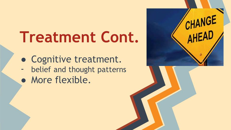 Cognitive treatment. belief and thought patterns More flexible.
