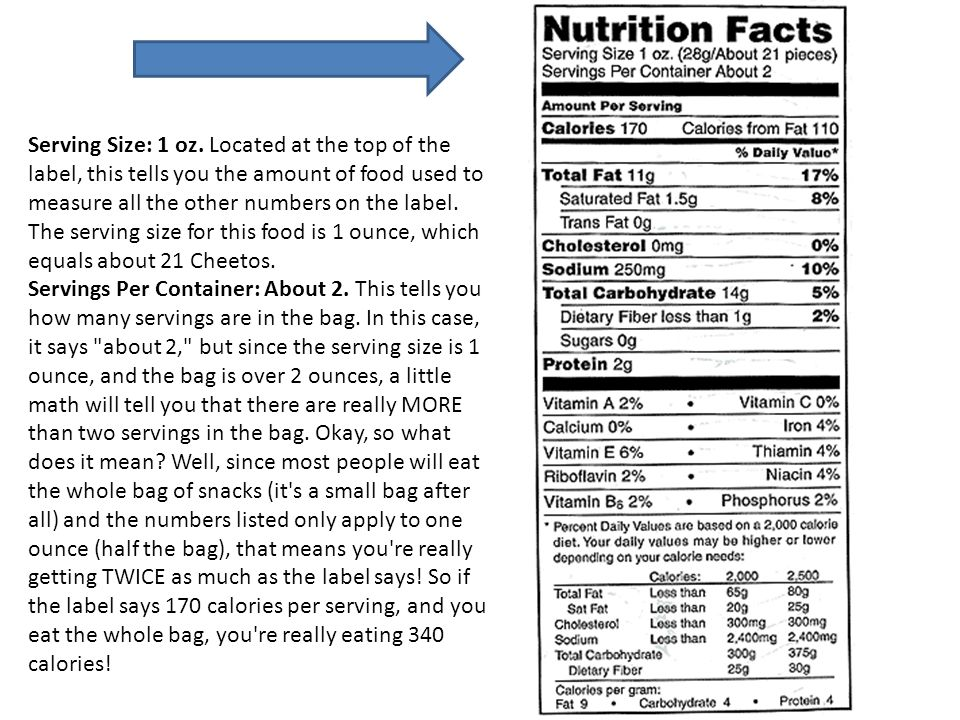 Serving Size: 1 oz. Located at the top of the label, this tells you the amount of food used to measure all the other numbers on the label. The serving size for this food is 1 ounce, which equals about 21 Cheetos.