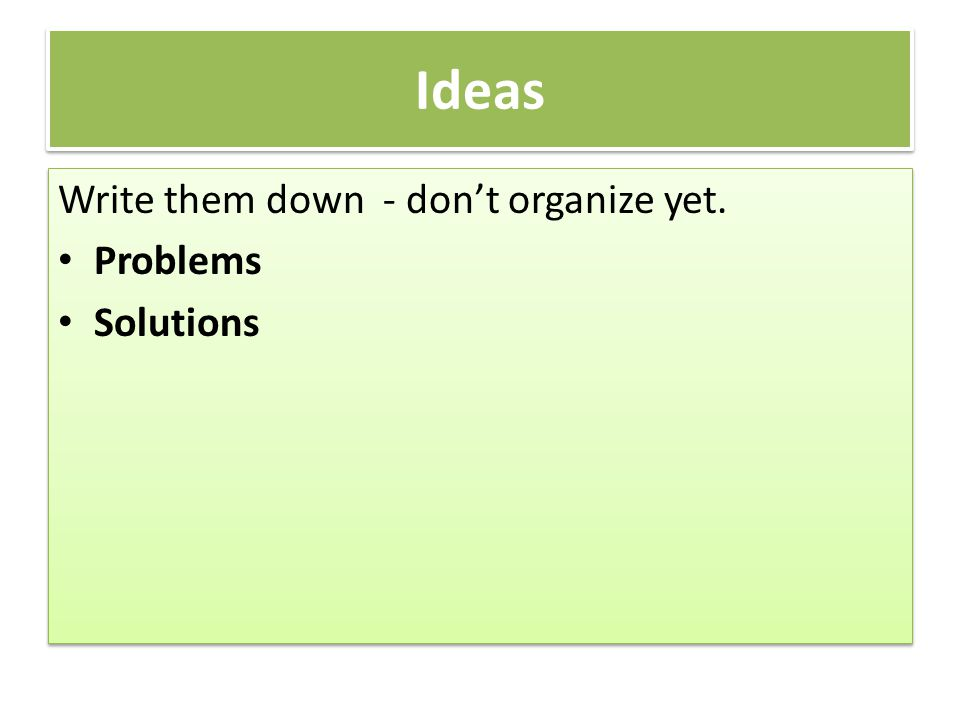 Ideas Write them down - don't organize yet. Problems Solutions