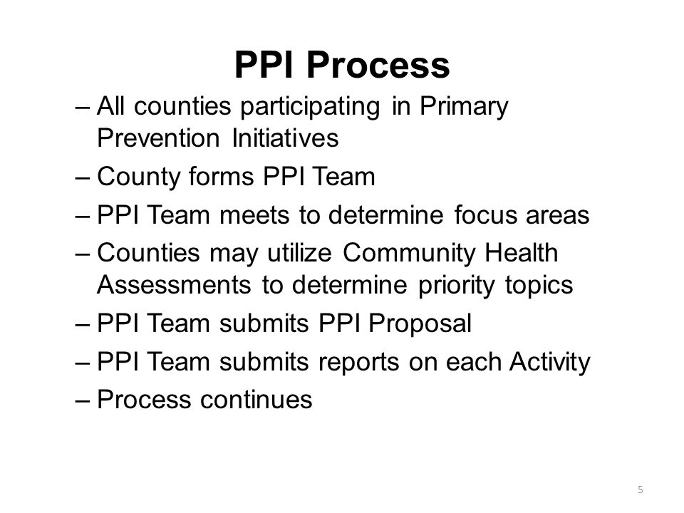 PPI Process All counties participating in Primary Prevention Initiatives. County forms PPI Team. PPI Team meets to determine focus areas.