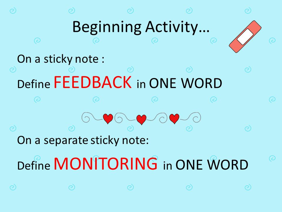 Beginning Activity… On a sticky note : Define FEEDBACK in ONE WORD On a separate sticky note: Define MONITORING in ONE WORD