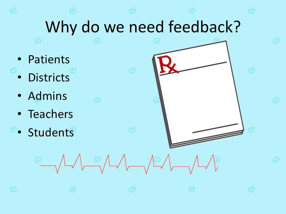 Why do we need feedback Patients Districts Admins Teachers Students