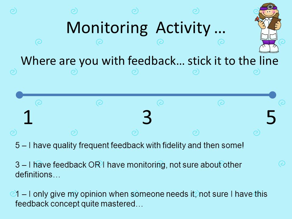 Monitoring Activity … Where are you with feedback… stick it to the line. 1. 3. 5.