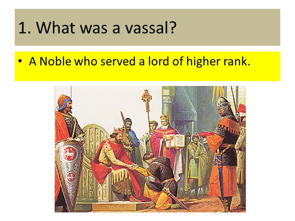 1. What was a vassal A Noble who served a lord of higher rank.