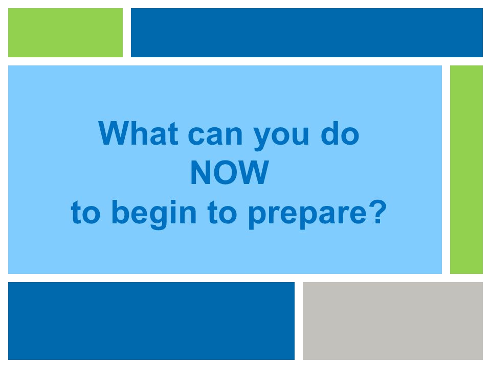 What can you do NOW to begin to prepare