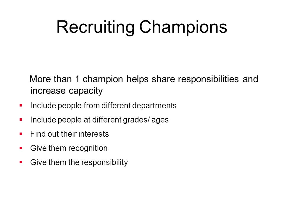 Recruiting Champions More than 1 champion helps share responsibilities and increase capacity. Include people from different departments.