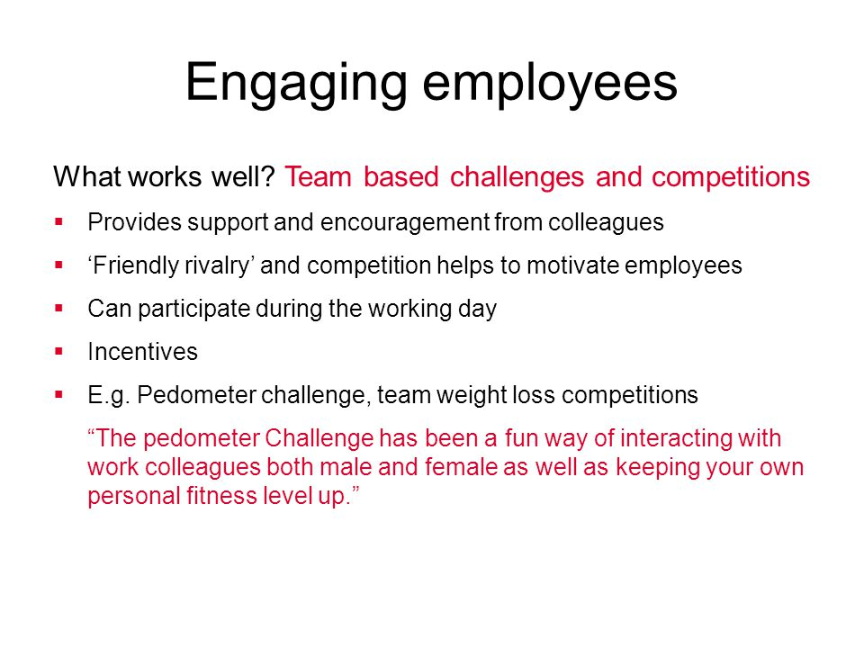 Engaging employees What works well Team based challenges and competitions. Provides support and encouragement from colleagues.
