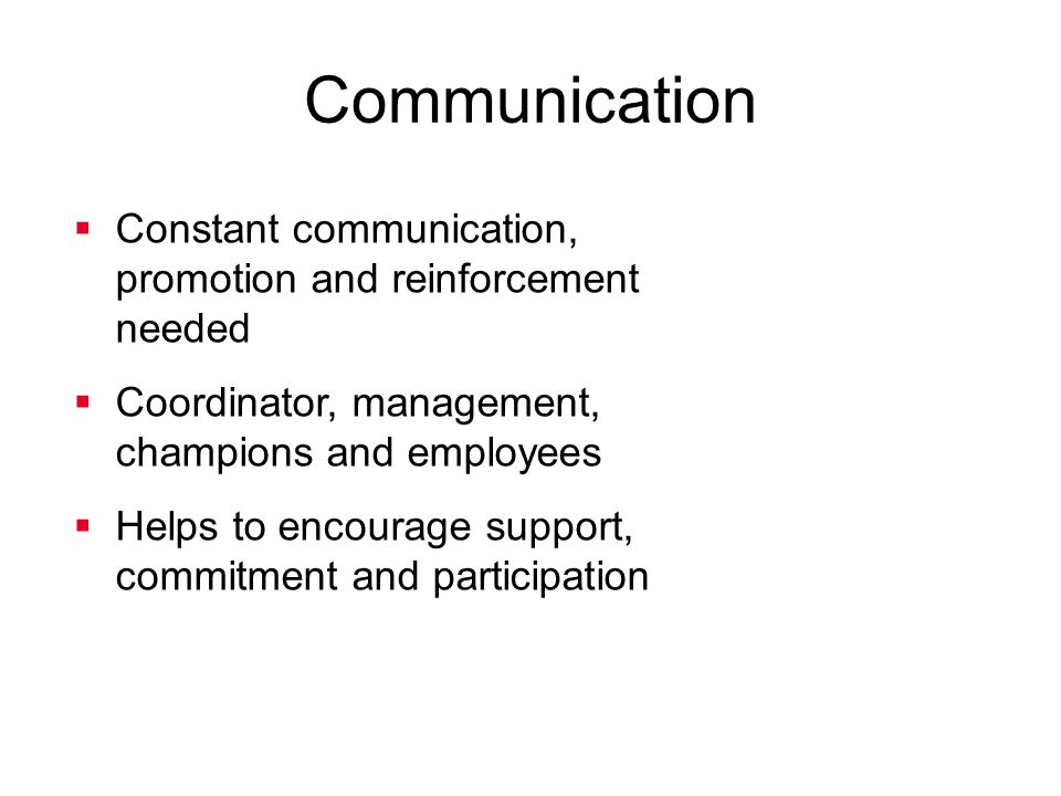 Communication Constant communication, promotion and reinforcement needed. Coordinator, management, champions and employees.