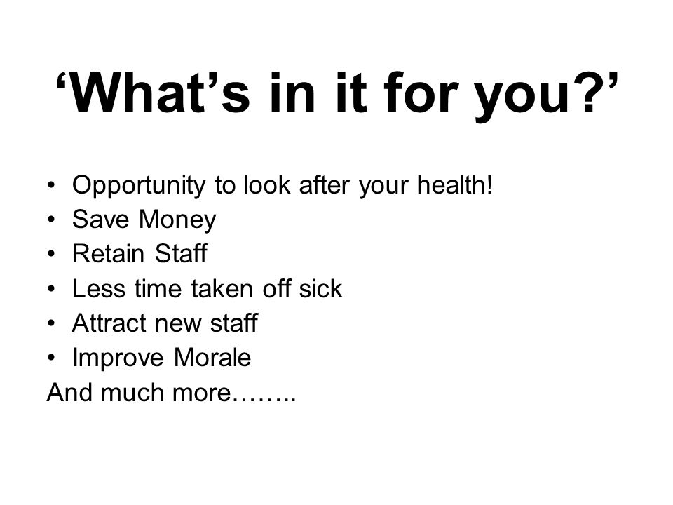 'What's in it for you ' Opportunity to look after your health!