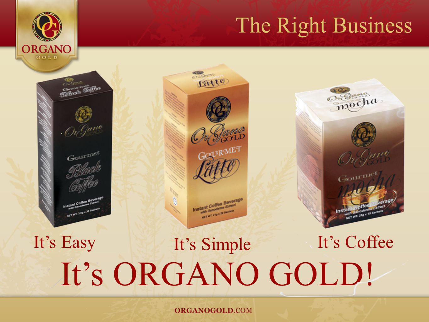 The Right Business It's Easy It's Coffee It's Simple It's ORGANO GOLD!
