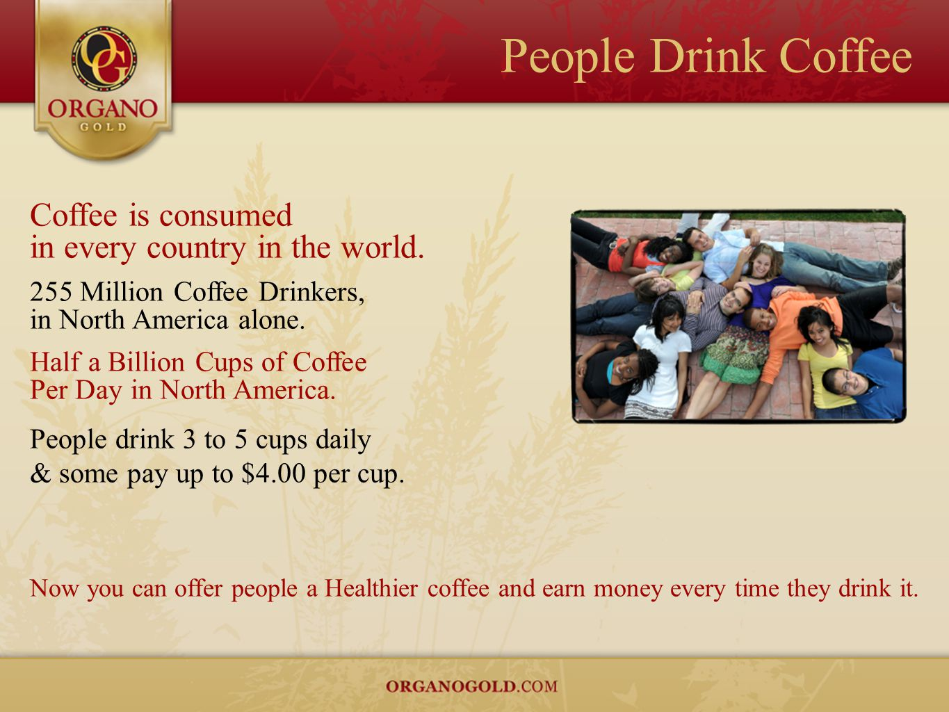 People Drink Coffee Coffee is consumed in every country in the world.