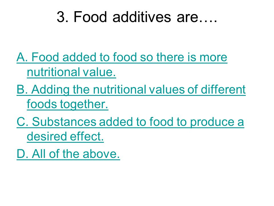 3. Food additives are…. A. Food added to food so there is more nutritional value. B. Adding the nutritional values of different foods together.