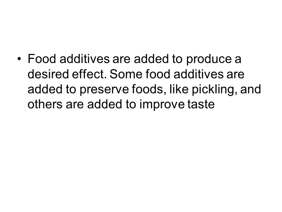 Food additives are added to produce a desired effect
