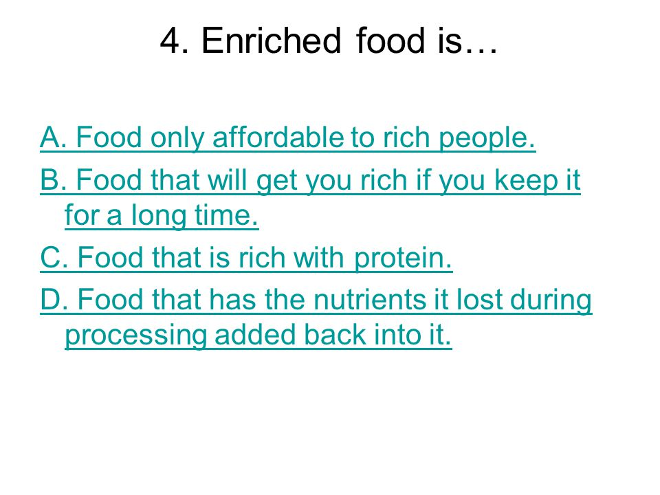 4. Enriched food is… A. Food only affordable to rich people.