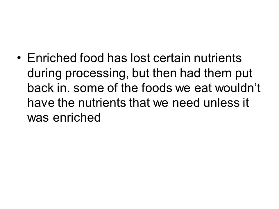 Enriched food has lost certain nutrients during processing, but then had them put back in.
