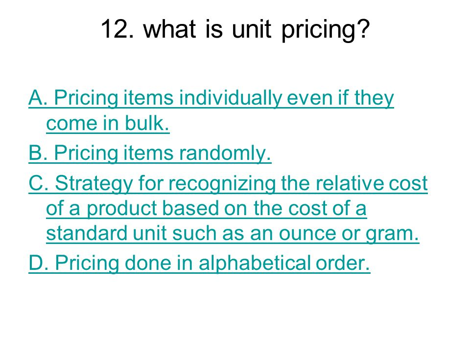 12. what is unit pricing A. Pricing items individually even if they come in bulk. B. Pricing items randomly.