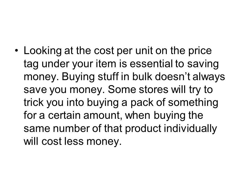 Looking at the cost per unit on the price tag under your item is essential to saving money.