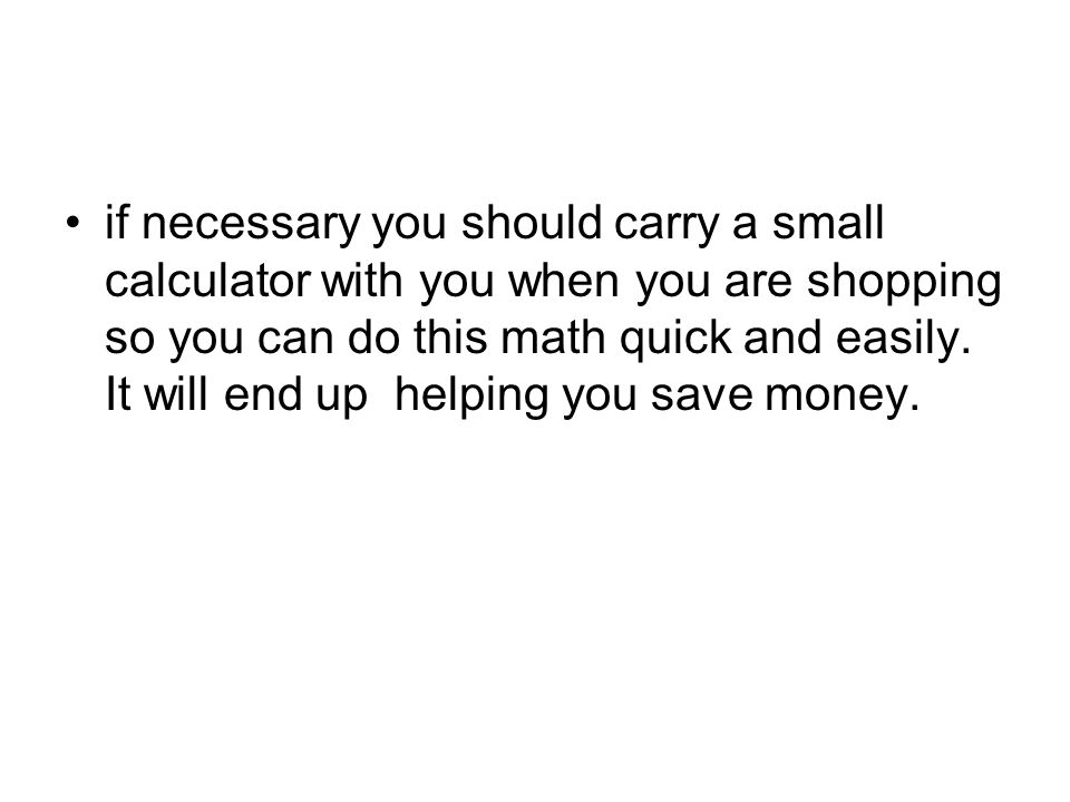 if necessary you should carry a small calculator with you when you are shopping so you can do this math quick and easily.
